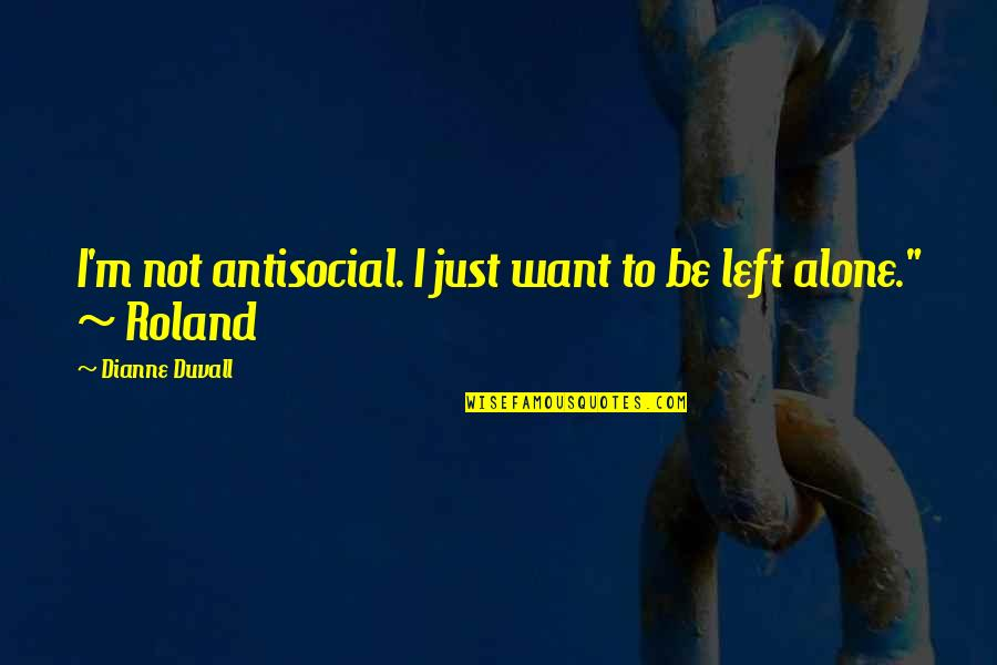 Want To Alone Quotes By Dianne Duvall: I'm not antisocial. I just want to be