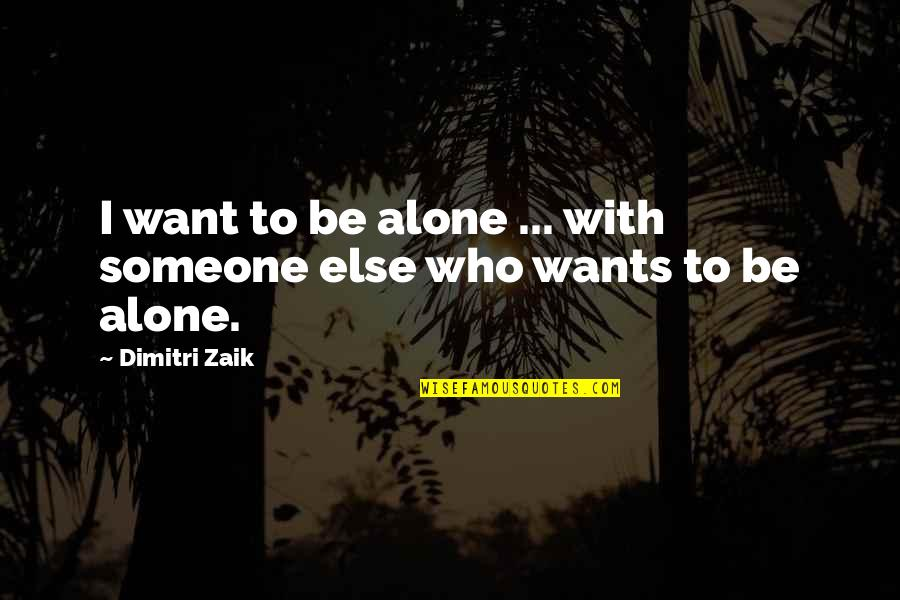 Want To Alone Quotes By Dimitri Zaik: I want to be alone ... with someone
