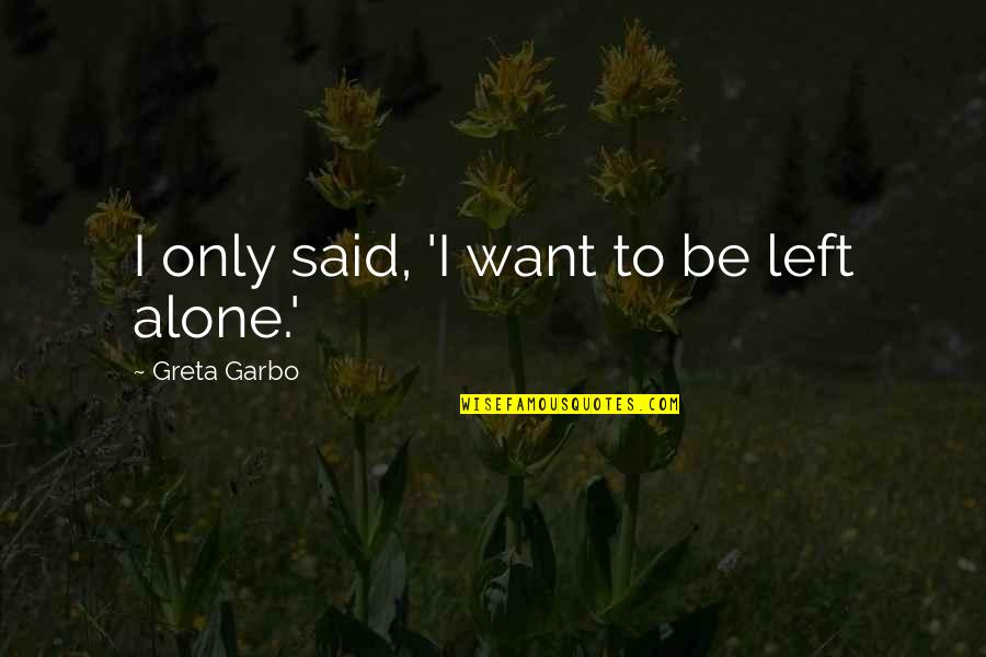 Want To Alone Quotes By Greta Garbo: I only said, 'I want to be left