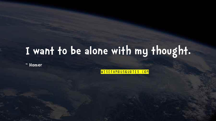 Want To Alone Quotes By Homer: I want to be alone with my thought.