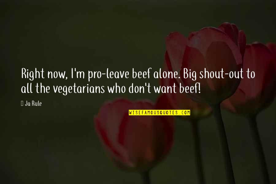 Want To Alone Quotes By Ja Rule: Right now, I'm pro-leave beef alone. Big shout-out