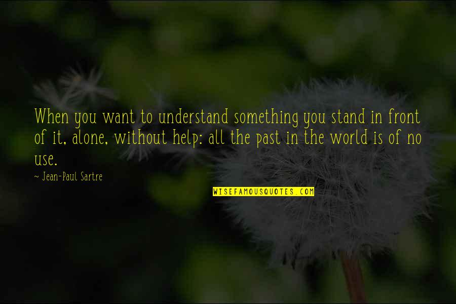 Want To Alone Quotes By Jean-Paul Sartre: When you want to understand something you stand