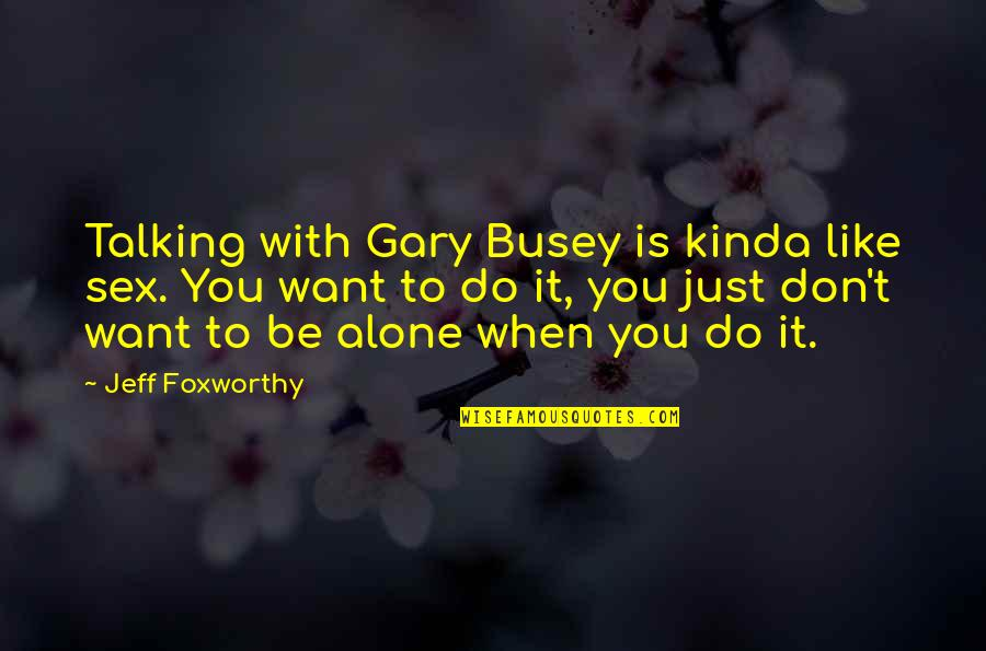 Want To Alone Quotes By Jeff Foxworthy: Talking with Gary Busey is kinda like sex.