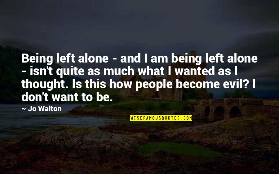 Want To Alone Quotes By Jo Walton: Being left alone - and I am being
