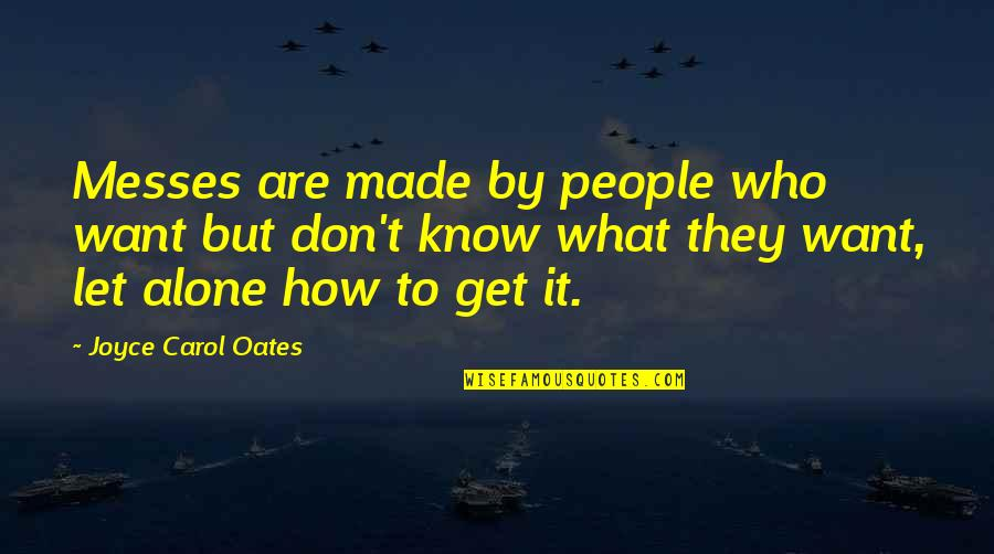 Want To Alone Quotes By Joyce Carol Oates: Messes are made by people who want but