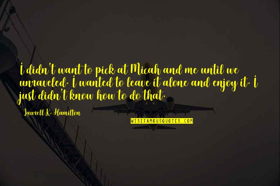 Want To Alone Quotes By Laurell K. Hamilton: I didn't want to pick at Micah and