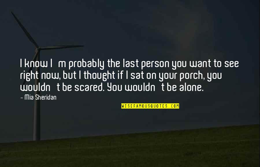 Want To Alone Quotes By Mia Sheridan: I know I'm probably the last person you