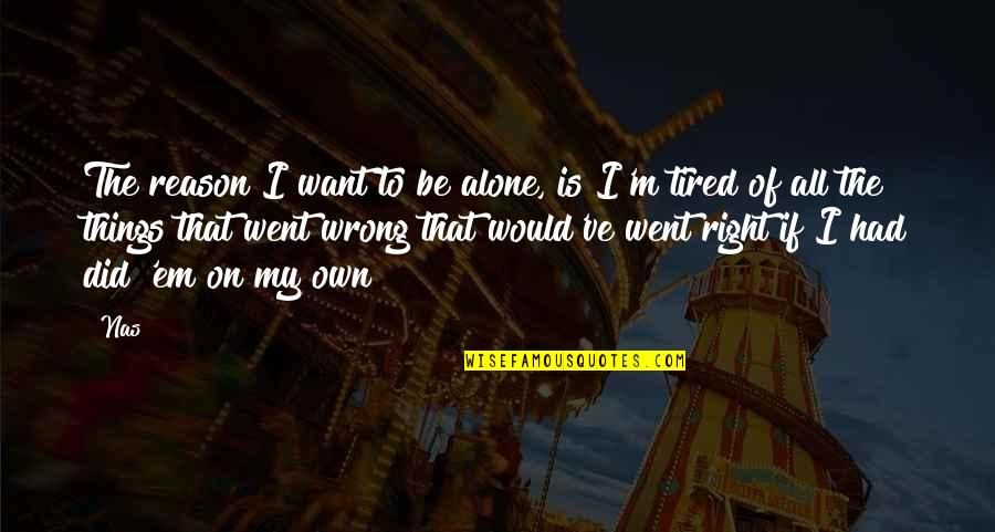 Want To Alone Quotes By Nas: The reason I want to be alone, is