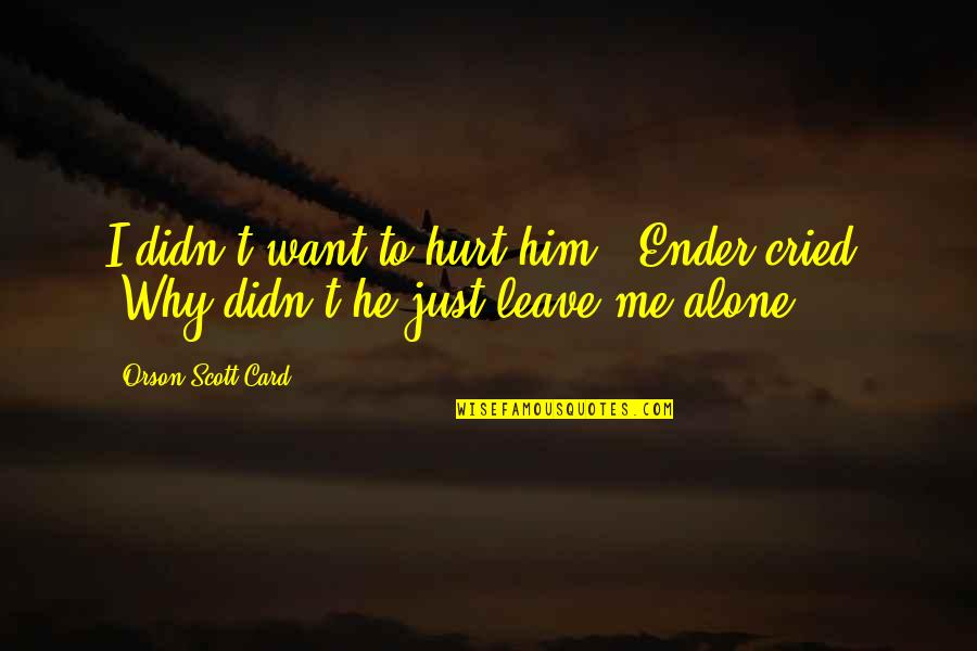 "Want To Alone Quotes By Orson Scott Card: I didn't want to hurt him!"" Ender cried."