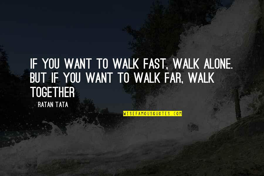 Want To Alone Quotes By Ratan Tata: If you want to walk fast, walk alone.
