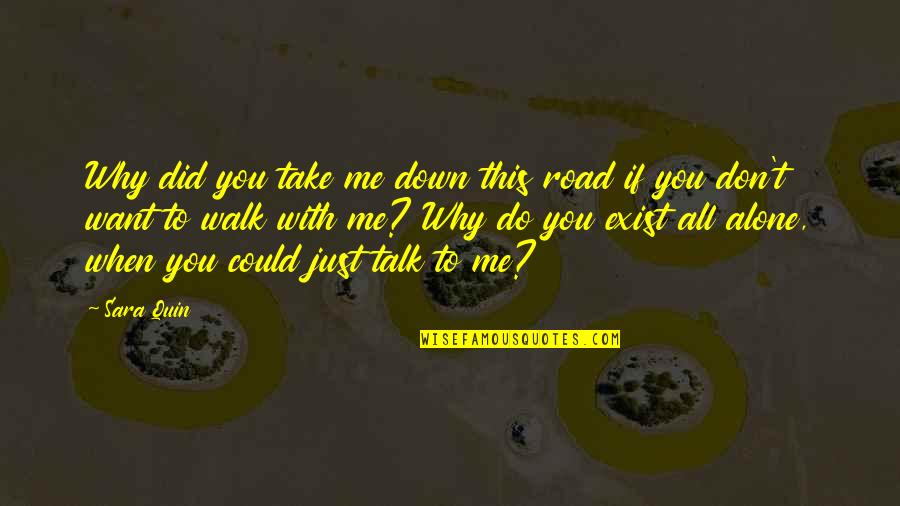 Want To Alone Quotes By Sara Quin: Why did you take me down this road