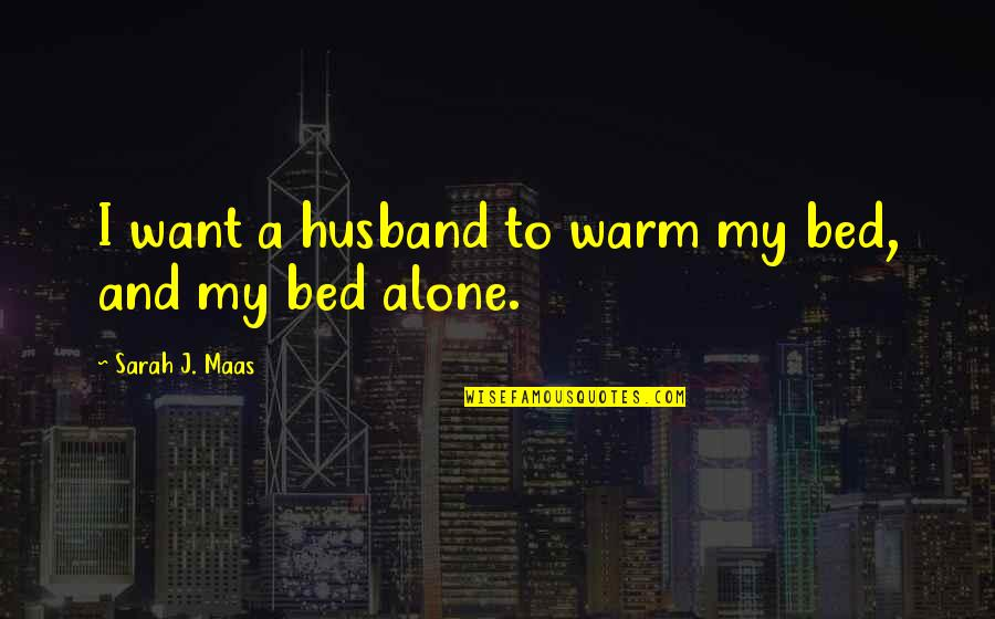 Want To Alone Quotes By Sarah J. Maas: I want a husband to warm my bed,