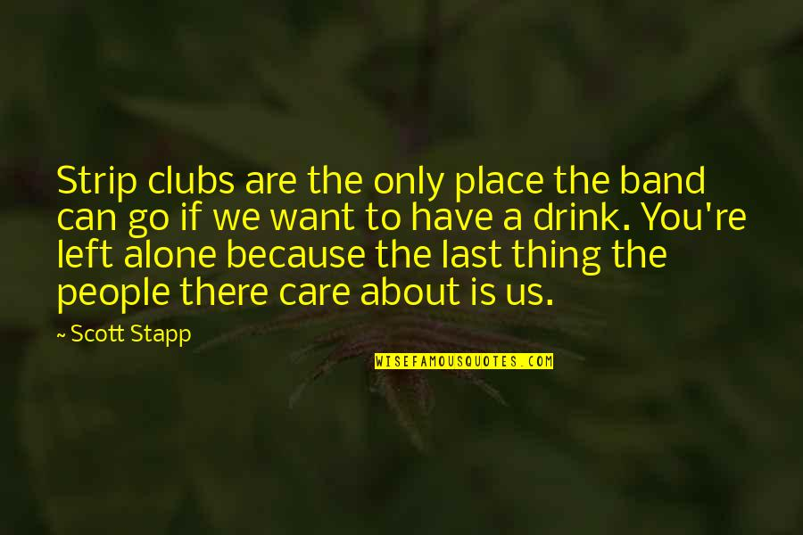 Want To Alone Quotes By Scott Stapp: Strip clubs are the only place the band