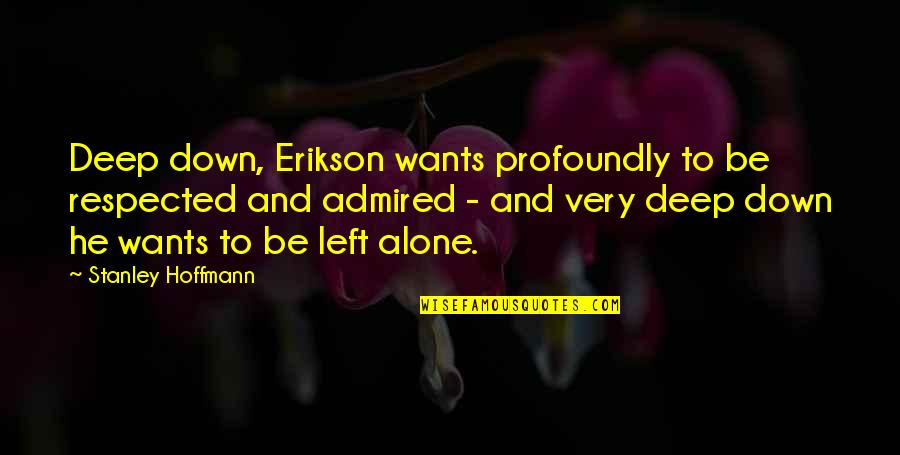 Want To Alone Quotes By Stanley Hoffmann: Deep down, Erikson wants profoundly to be respected