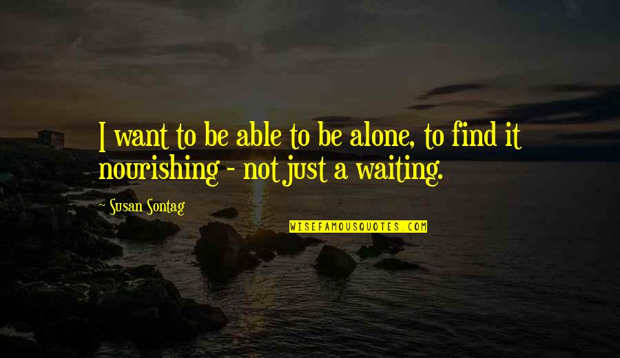 Want To Alone Quotes By Susan Sontag: I want to be able to be alone,