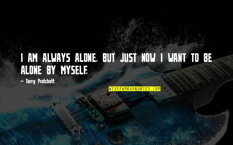 Want To Alone Quotes By Terry Pratchett: I AM ALWAYS ALONE. BUT JUST NOW I