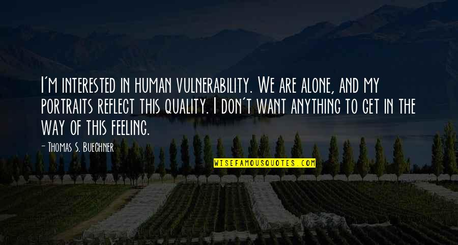 Want To Alone Quotes By Thomas S. Buechner: I'm interested in human vulnerability. We are alone,