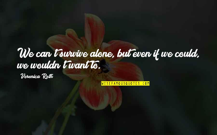 Want To Alone Quotes By Veronica Roth: We can't survive alone, but even if we