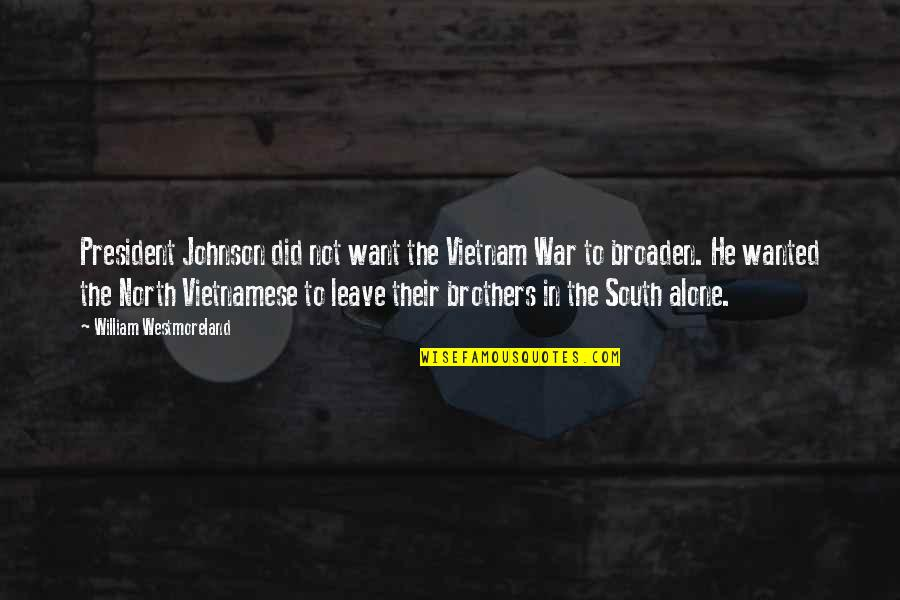 Want To Alone Quotes By William Westmoreland: President Johnson did not want the Vietnam War