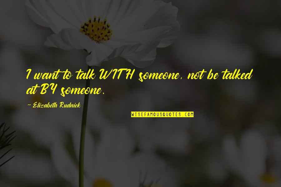 Want To Be With Someone Quotes By Elizabeth Rudnick: I want to talk WITH someone, not be