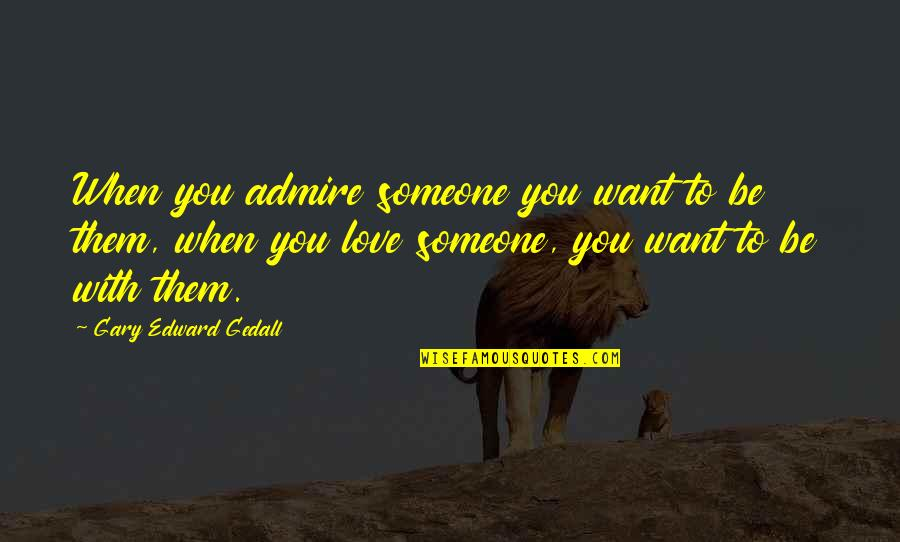 Want To Be With Someone Quotes By Gary Edward Gedall: When you admire someone you want to be