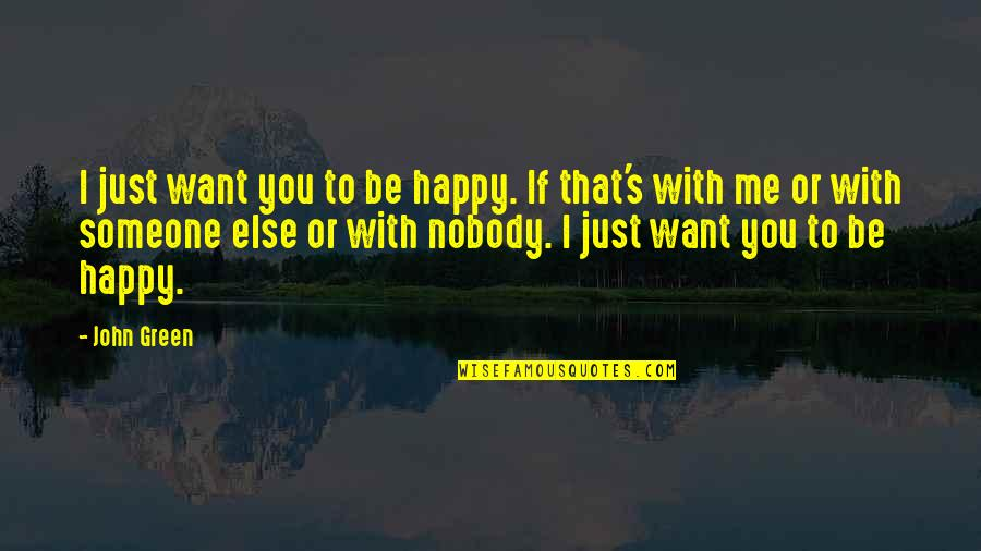 Want To Be With Someone Quotes By John Green: I just want you to be happy. If