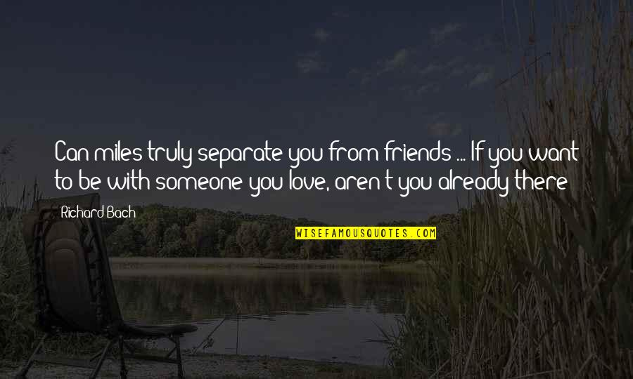 Want To Be With Someone Quotes By Richard Bach: Can miles truly separate you from friends ...