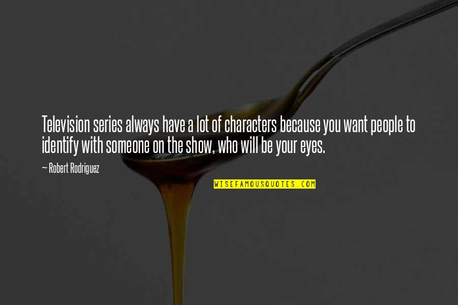 Want To Be With Someone Quotes By Robert Rodriguez: Television series always have a lot of characters