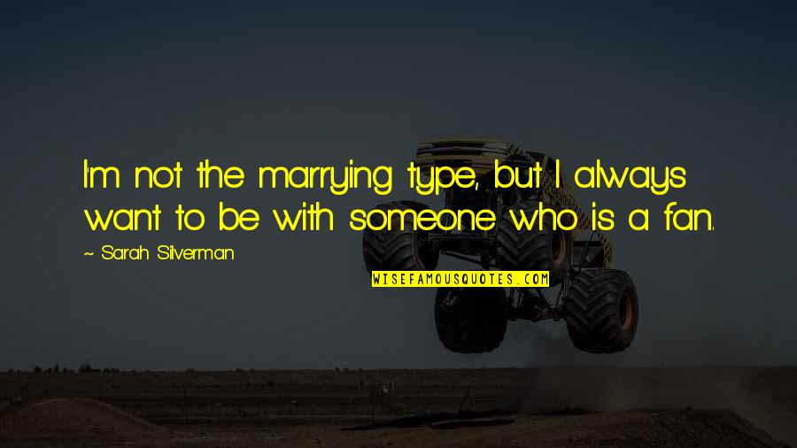 Want To Be With Someone Quotes By Sarah Silverman: I'm not the marrying type, but I always