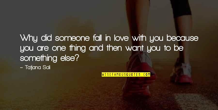 Want To Be With Someone Quotes By Tatjana Soli: Why did someone fall in love with you