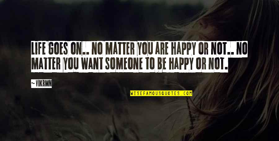 Want To Be With Someone Quotes By Vikrmn: Life goes on.. no matter you are happy