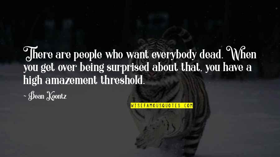 Want To Get High Quotes By Dean Koontz: There are people who want everybody dead. When