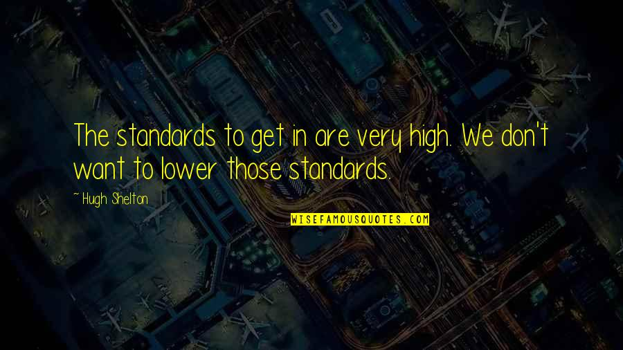 Want To Get High Quotes By Hugh Shelton: The standards to get in are very high.