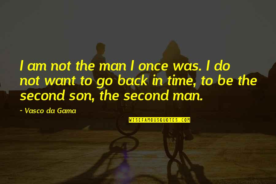 Want To Go Back In Time Quotes By Vasco Da Gama: I am not the man I once was.