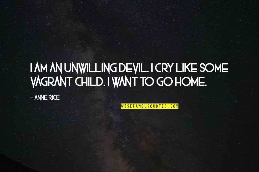 Want To Go Home Quotes By Anne Rice: I am an unwilling devil. I cry like
