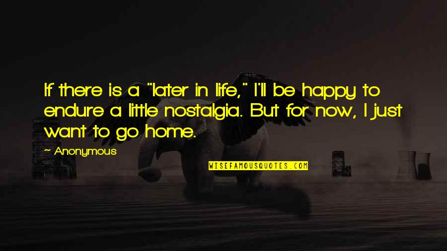 """Want To Go Home Quotes By Anonymous: If there is a """"later in life,"""" I'll"""