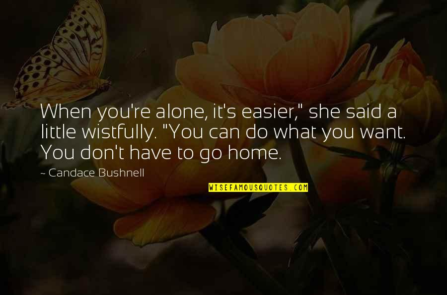 """Want To Go Home Quotes By Candace Bushnell: When you're alone, it's easier,"""" she said a"""