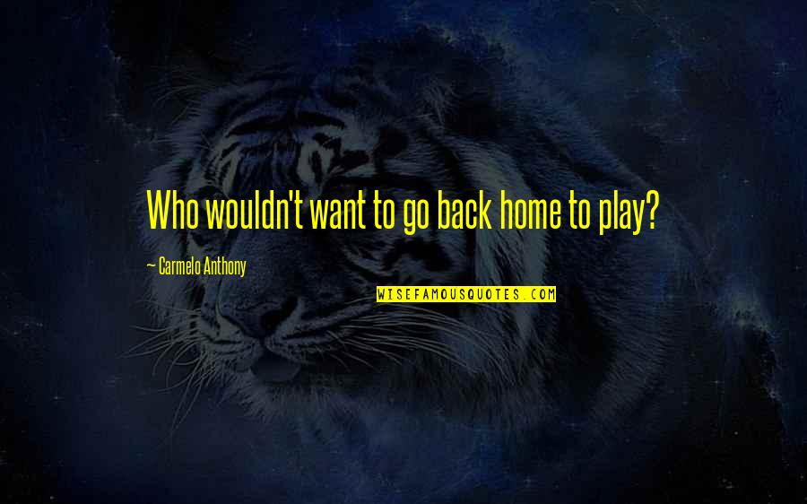 Want To Go Home Quotes By Carmelo Anthony: Who wouldn't want to go back home to