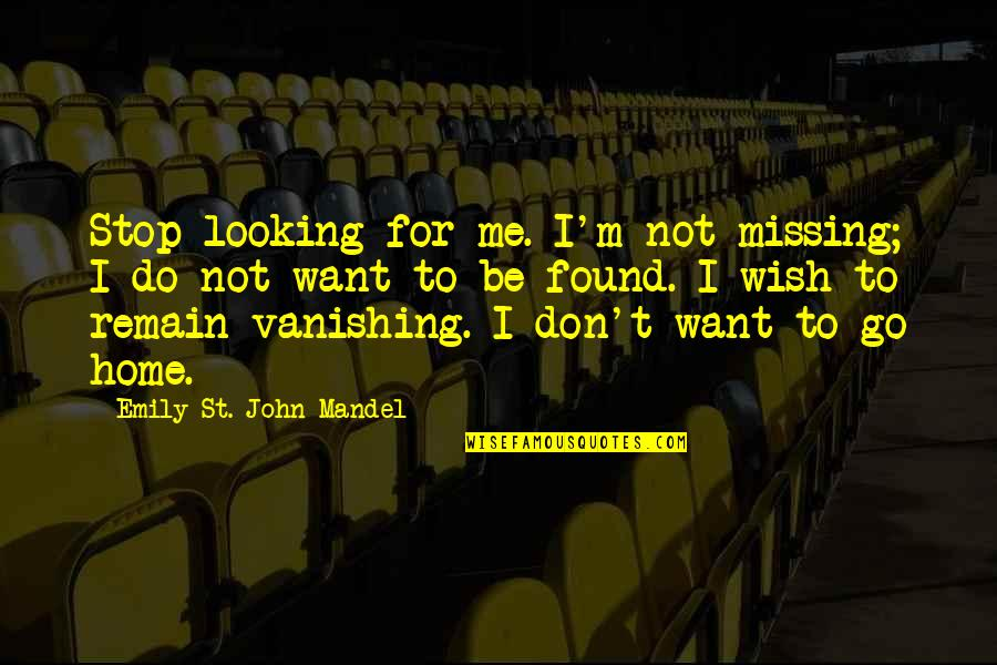 Want To Go Home Quotes By Emily St. John Mandel: Stop looking for me. I'm not missing; I