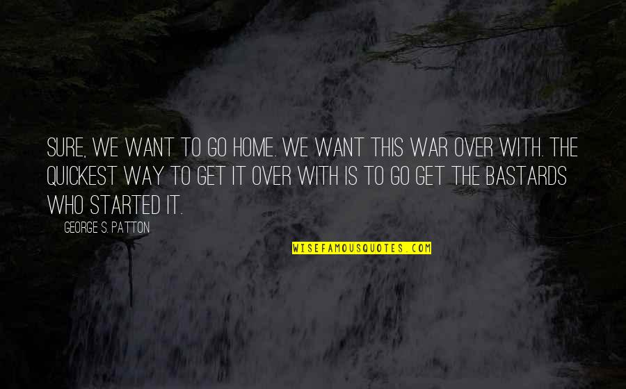 Want To Go Home Quotes By George S. Patton: Sure, we want to go home. We want