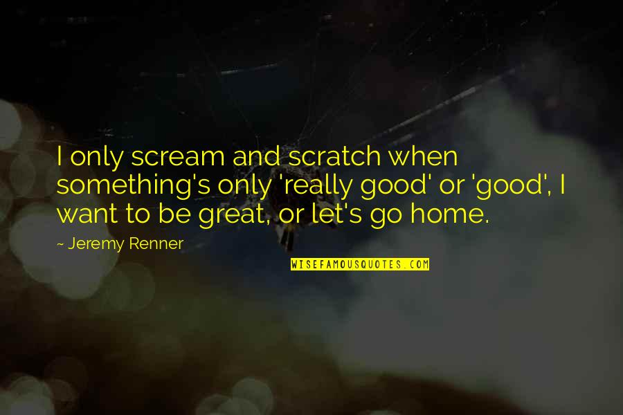 Want To Go Home Quotes By Jeremy Renner: I only scream and scratch when something's only