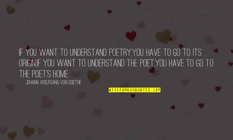 Want To Go Home Quotes By Johann Wolfgang Von Goethe: If you want to understand poetry,You have to