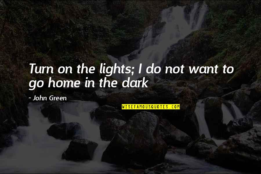 Want To Go Home Quotes By John Green: Turn on the lights; I do not want