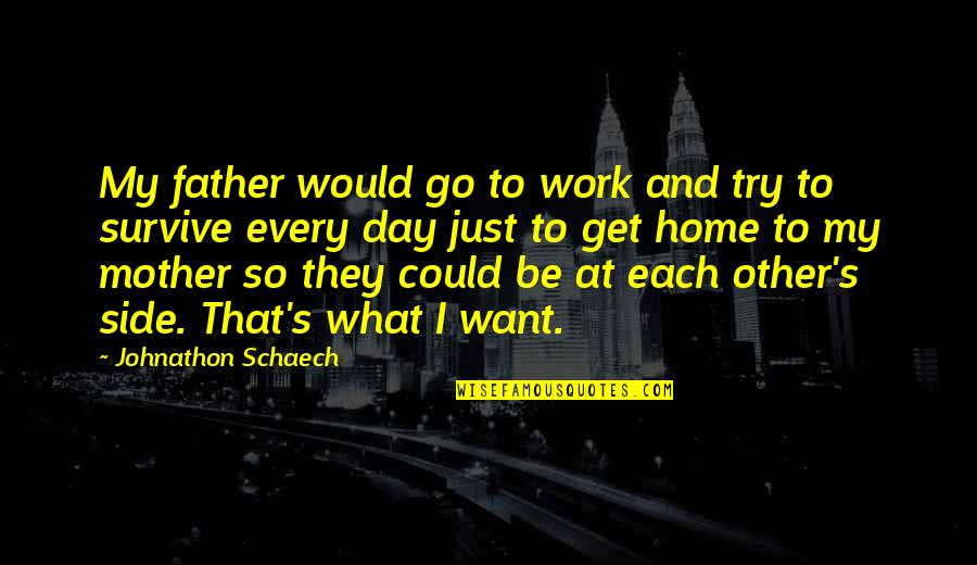 Want To Go Home Quotes By Johnathon Schaech: My father would go to work and try