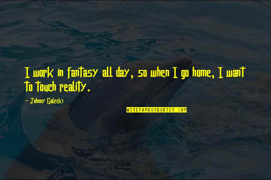 Want To Go Home Quotes By Johnny Galecki: I work in fantasy all day, so when
