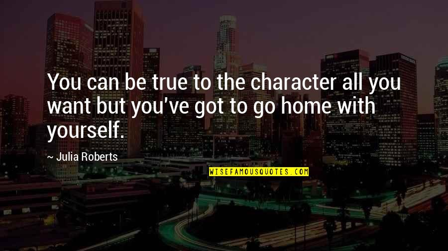 Want To Go Home Quotes By Julia Roberts: You can be true to the character all