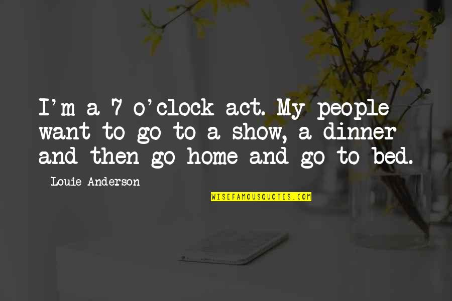 Want To Go Home Quotes By Louie Anderson: I'm a 7 o'clock act. My people want