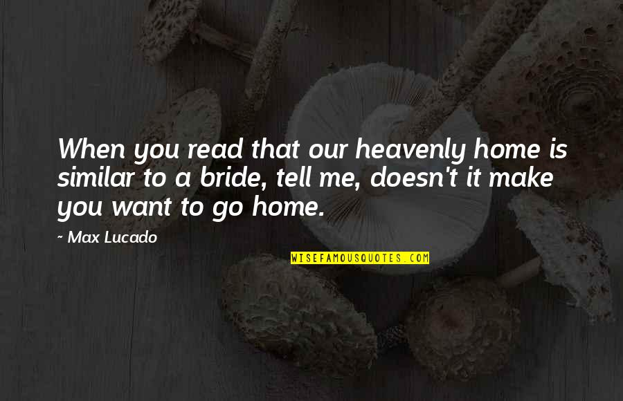 Want To Go Home Quotes By Max Lucado: When you read that our heavenly home is