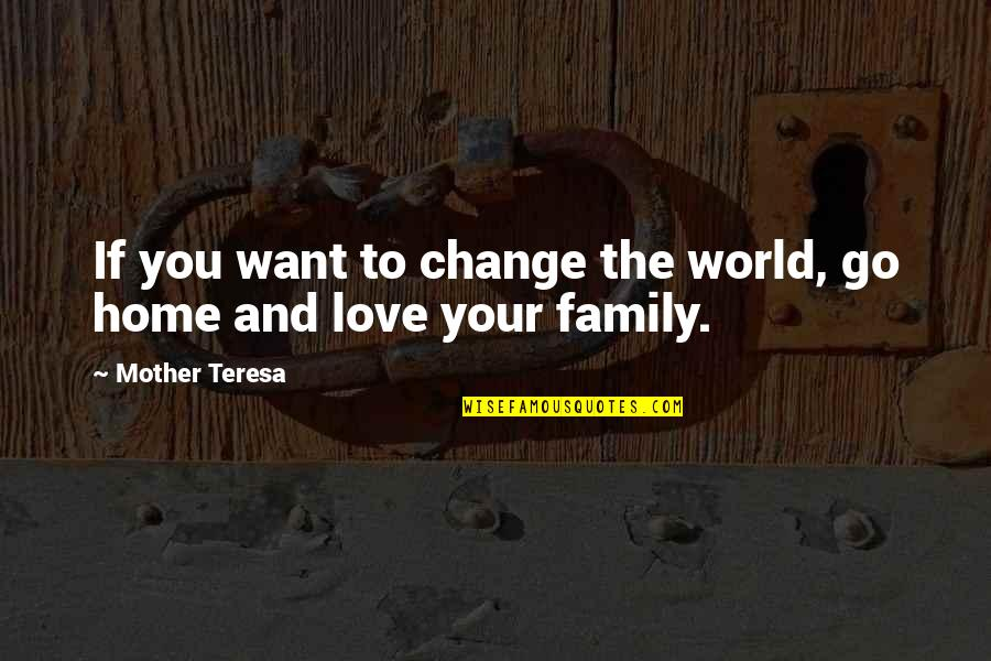 Want To Go Home Quotes By Mother Teresa: If you want to change the world, go