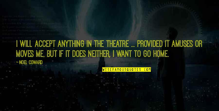 Want To Go Home Quotes By Noel Coward: I will accept anything in the theatre ...